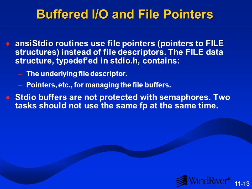 ® 11-13 Buffered I/O and File Pointers ansiStdioFILE stdio.h ansiStdio routines use file pointers (pointers to FILE structures) instead of file descriptors.