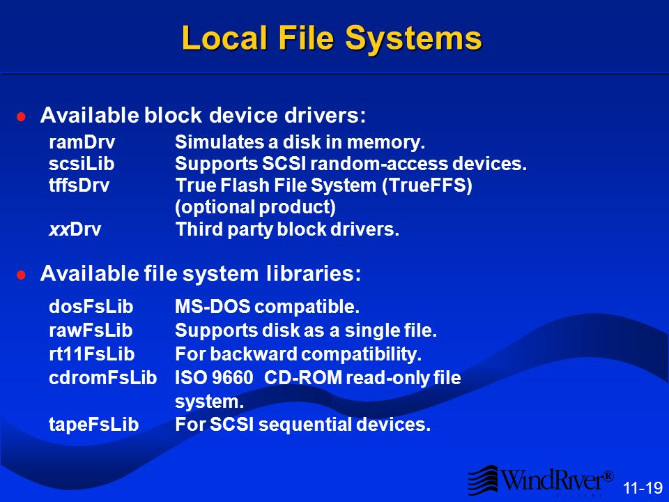 ® 11-19 Local File Systems Available block device drivers: ramDrvSimulates a disk in memory. scsiLibSupports SCSI random-access devices. tffsDrvTrue F
