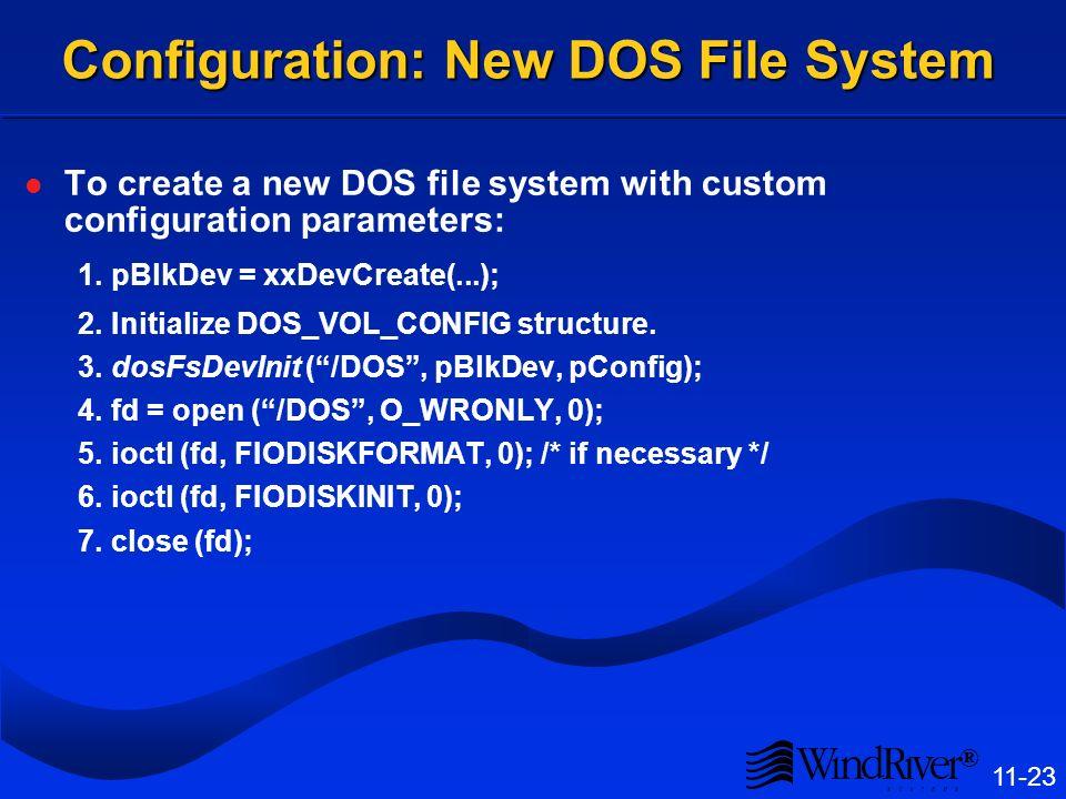 ® 11-23 Configuration: New DOS File System To create a new DOS file system with custom configuration parameters: 1.pBlkDev = xxDevCreate(...); 2.Initialize DOS_VOL_CONFIG structure.