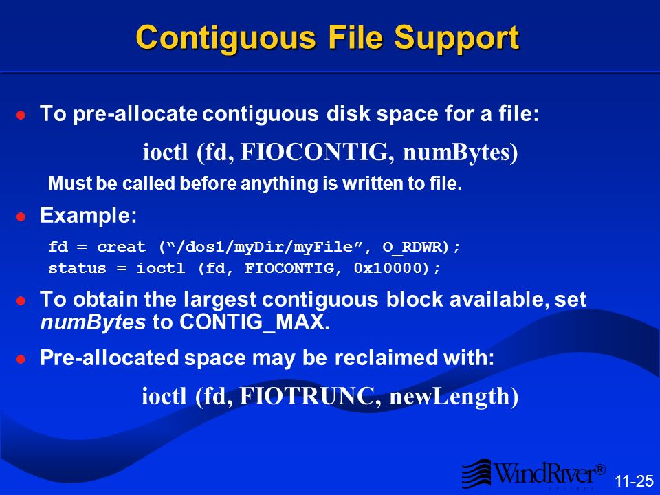 ® 11-25 Contiguous File Support To pre-allocate contiguous disk space for a file: ioctl (fd, FIOCONTIG, numBytes) Must be called before anything is written to file.