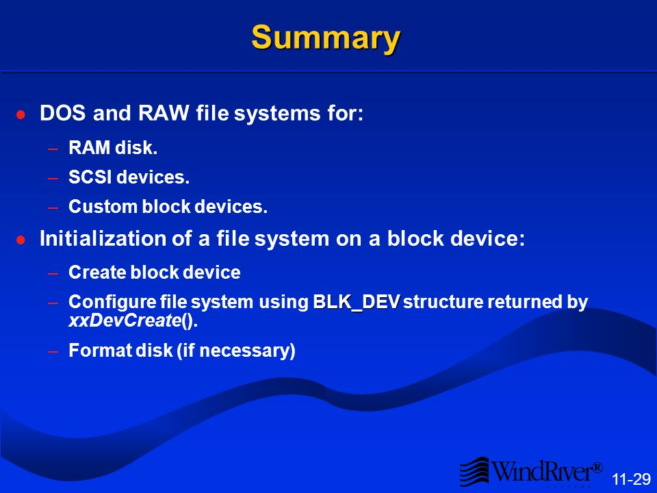 ® 11-29 Summary DOS and RAW file systems for: –RAM disk. –SCSI devices. –Custom block devices. Initialization of a file system on a block device: –Cre
