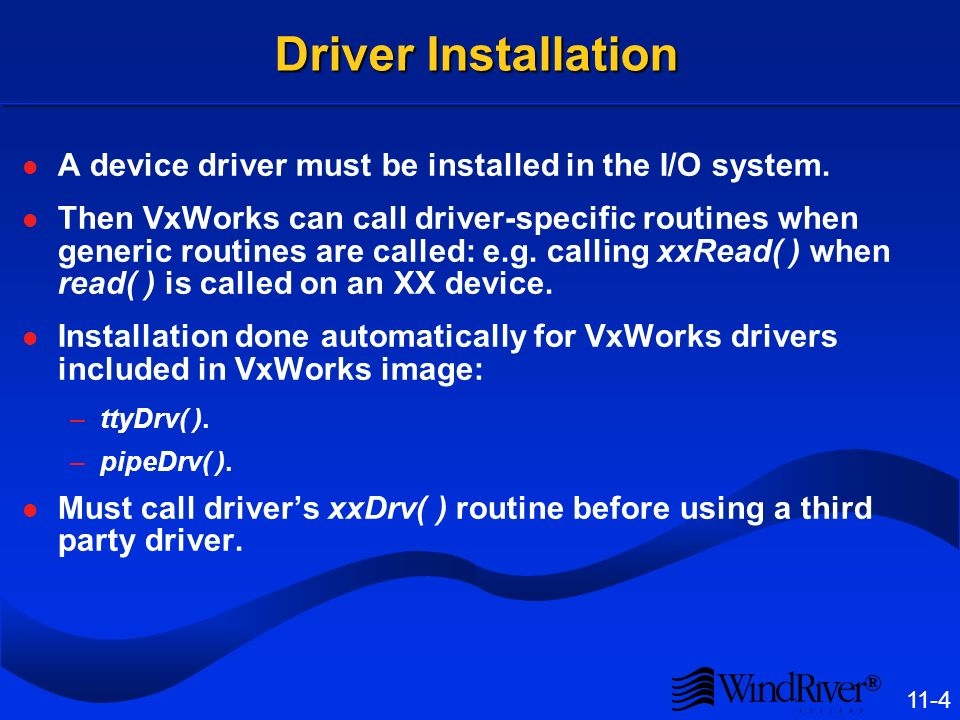 ® 11-4 Driver Installation A device driver must be installed in the I/O system. Then VxWorks can call driver-specific routines when generic routines a
