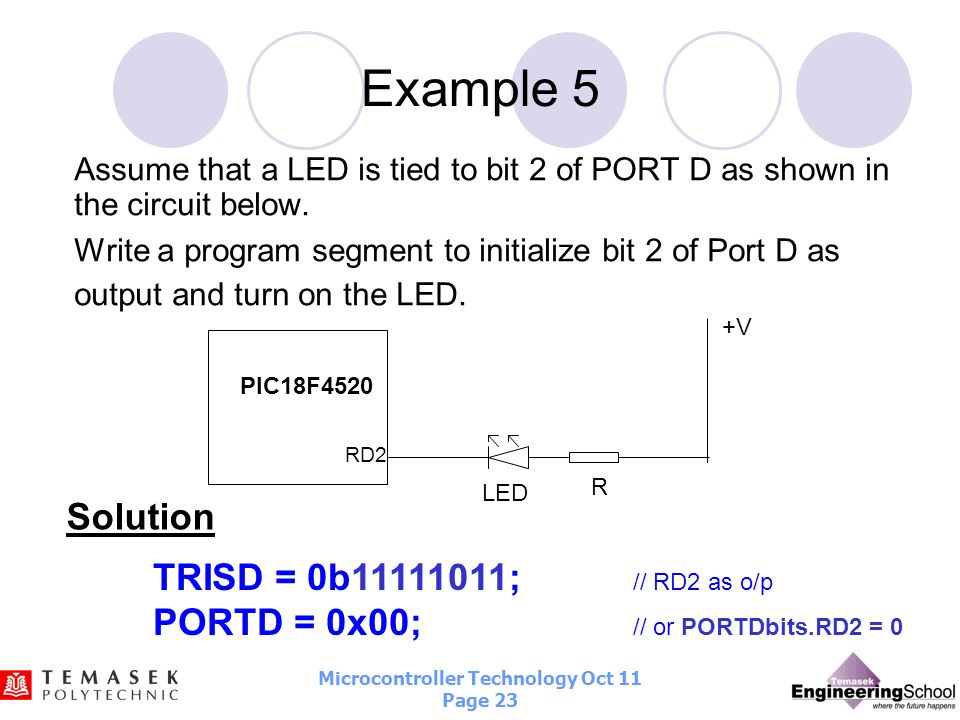 Microcontroller Technology Oct 11 Page 22 Example 4 Write a program segment to configure entire PORTC as output port and write 0x0F to PORTC. TRISC =