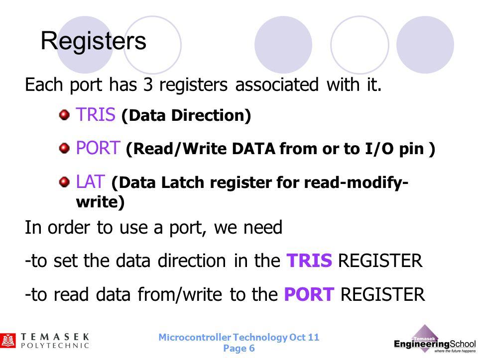 Microcontroller Technology Oct 11 Page 5 PIC18F4520 I/O Ports Port A (8 pins : RA0 – RA7) Port B (8 pins : RB0 – RB7) Port C (8 pins : RC0 – RC7) Port