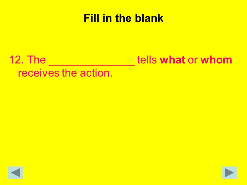 Fill in the blank 12. The ______________ tells what or whom receives the action.
