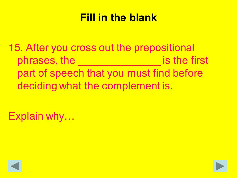 Fill in the blank 15. After you cross out the prepositional phrases, the ______________ is the first part of speech that you must find before deciding