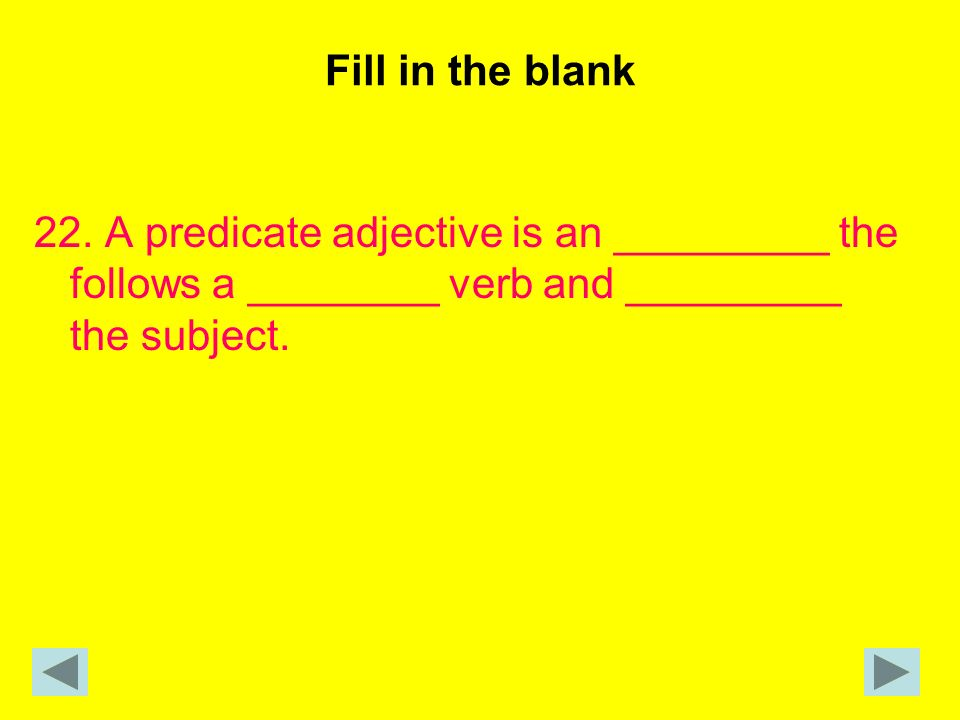 Fill in the blank 22. A predicate adjective is an _________ the follows a ________ verb and _________ the subject.
