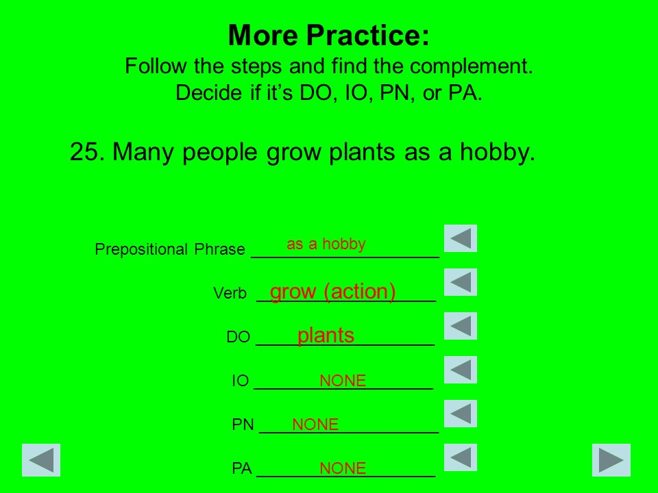 More Practice: Follow the steps and find the complement. Decide if its DO, IO, PN, or PA. 25. Many people grow plants as a hobby. Prepositional Phrase