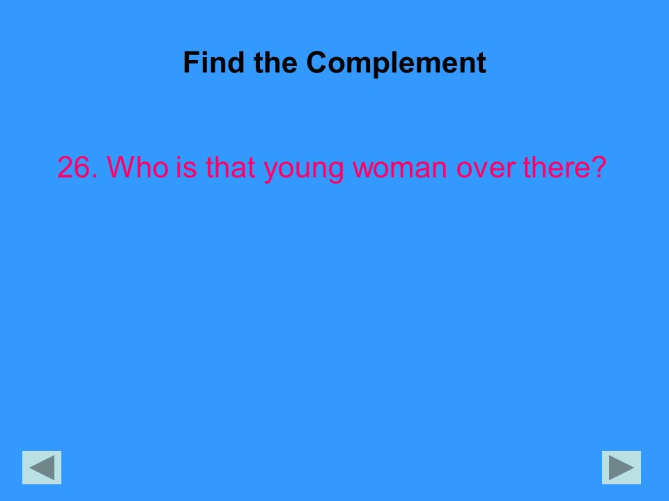 Find the Complement 26. Who is that young woman over there?