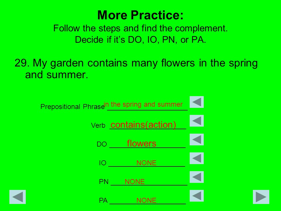More Practice: Follow the steps and find the complement. Decide if its DO, IO, PN, or PA. 29. My garden contains many flowers in the spring and summer
