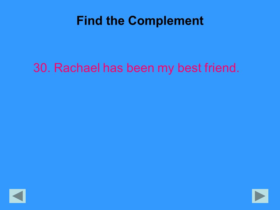 Find the Complement 30. Rachael has been my best friend.