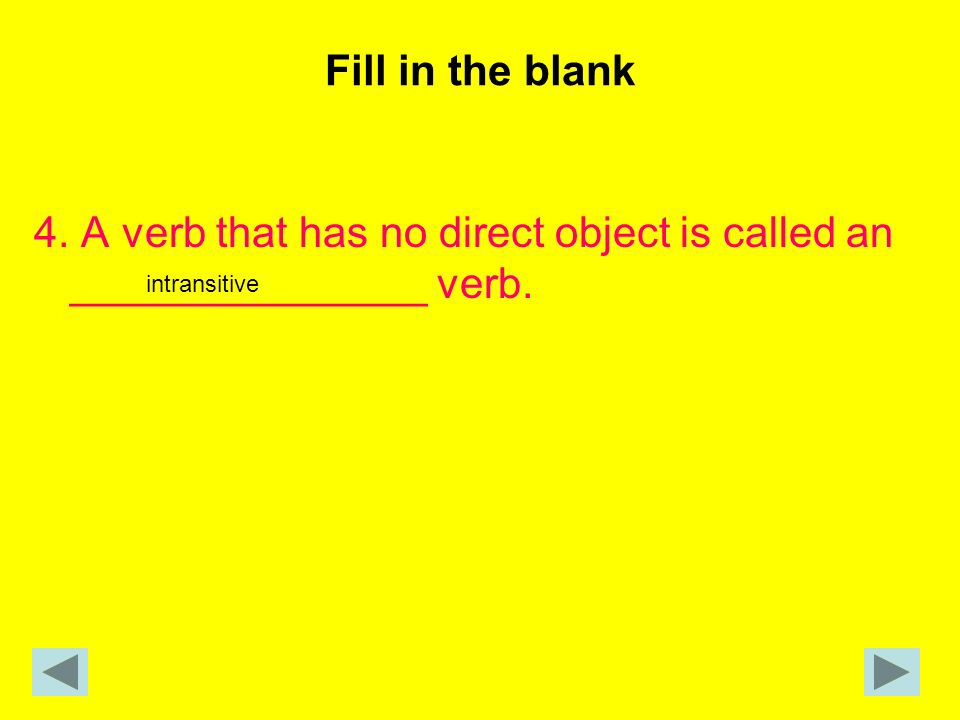 Fill in the blank 4. A verb that has no direct object is called an _______________ verb. intransitive