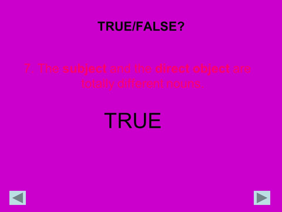 TRUE/FALSE? 7. The subject and the direct object are totally different nouns. TRUE