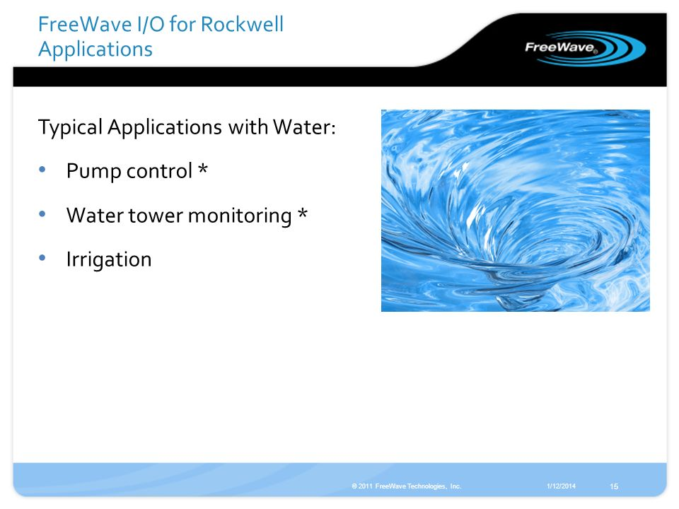 1/12/2014© 2011 FreeWave Technologies, Inc. 15 Typical Applications with Water: Pump control * Water tower monitoring * Irrigation FreeWave I/O for Ro