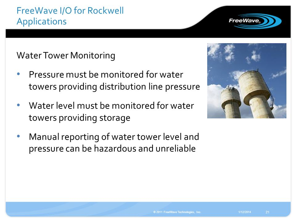 1/12/2014© 2011 FreeWave Technologies, Inc. 21 Water Tower Monitoring Pressure must be monitored for water towers providing distribution line pressure