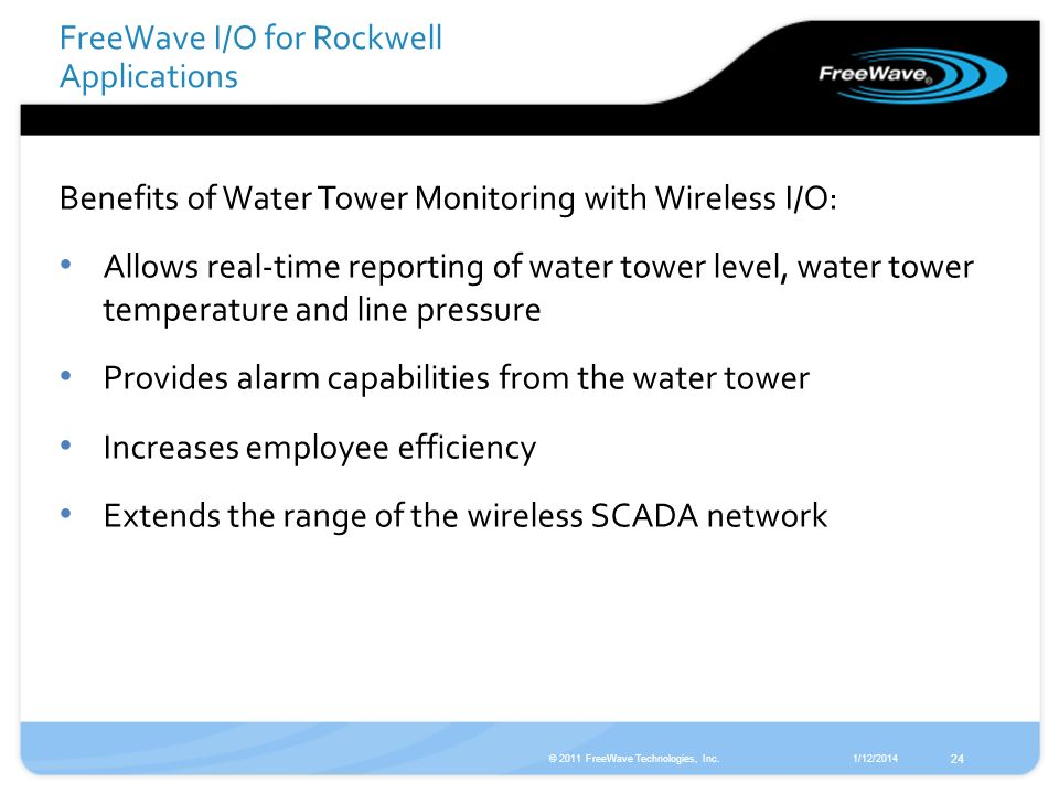 1/12/2014© 2011 FreeWave Technologies, Inc. 24 Benefits of Water Tower Monitoring with Wireless I/O: Allows real-time reporting of water tower level,