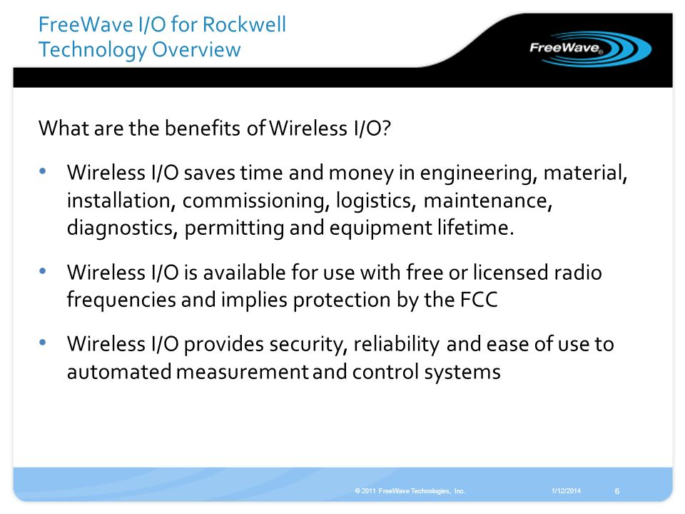 1/12/2014© 2011 FreeWave Technologies, Inc. 6 What are the benefits of Wireless I/O? Wireless I/O saves time and money in engineering, material, insta