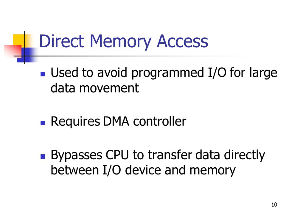 10 Direct Memory Access Used to avoid programmed I/O for large data movement Requires DMA controller Bypasses CPU to transfer data directly between I/