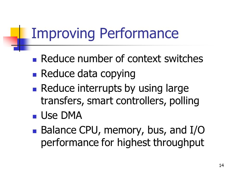 14 Improving Performance Reduce number of context switches Reduce data copying Reduce interrupts by using large transfers, smart controllers, polling
