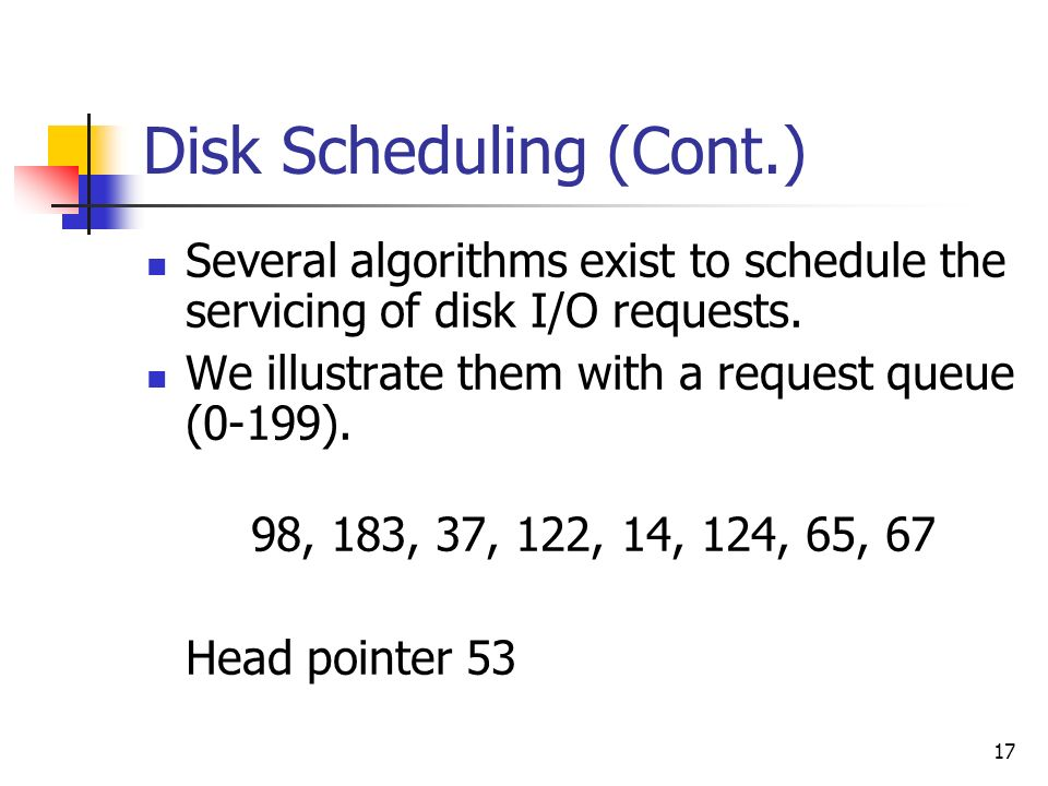 17 Disk Scheduling (Cont.) Several algorithms exist to schedule the servicing of disk I/O requests. We illustrate them with a request queue (0-199). 9