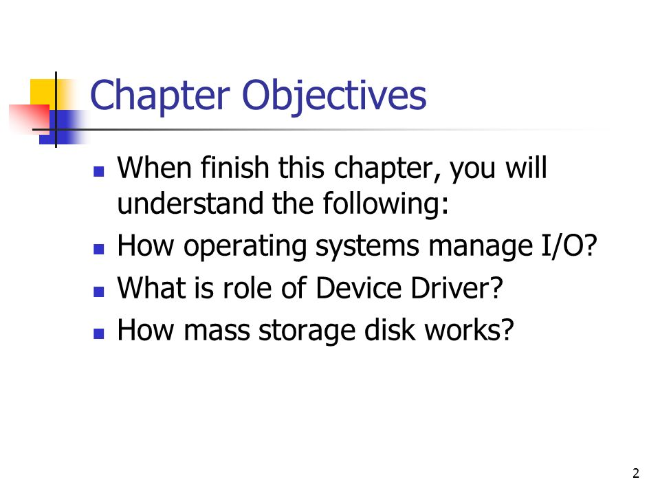 2 Chapter Objectives When finish this chapter, you will understand the following: How operating systems manage I/O? What is role of Device Driver? How