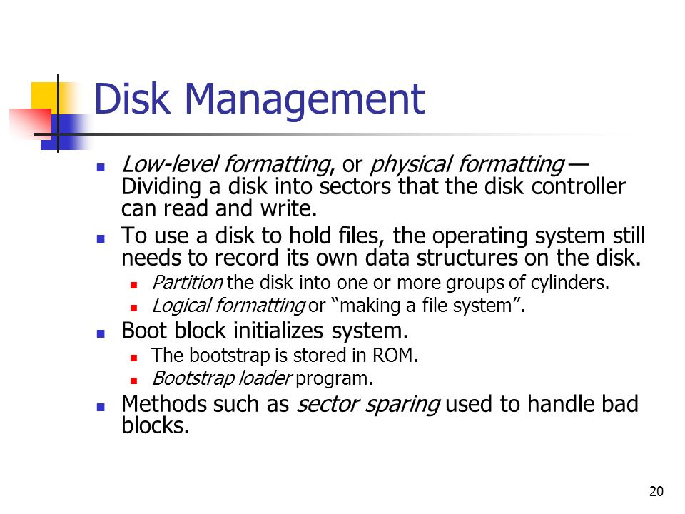 20 Disk Management Low-level formatting, or physical formatting Dividing a disk into sectors that the disk controller can read and write. To use a dis