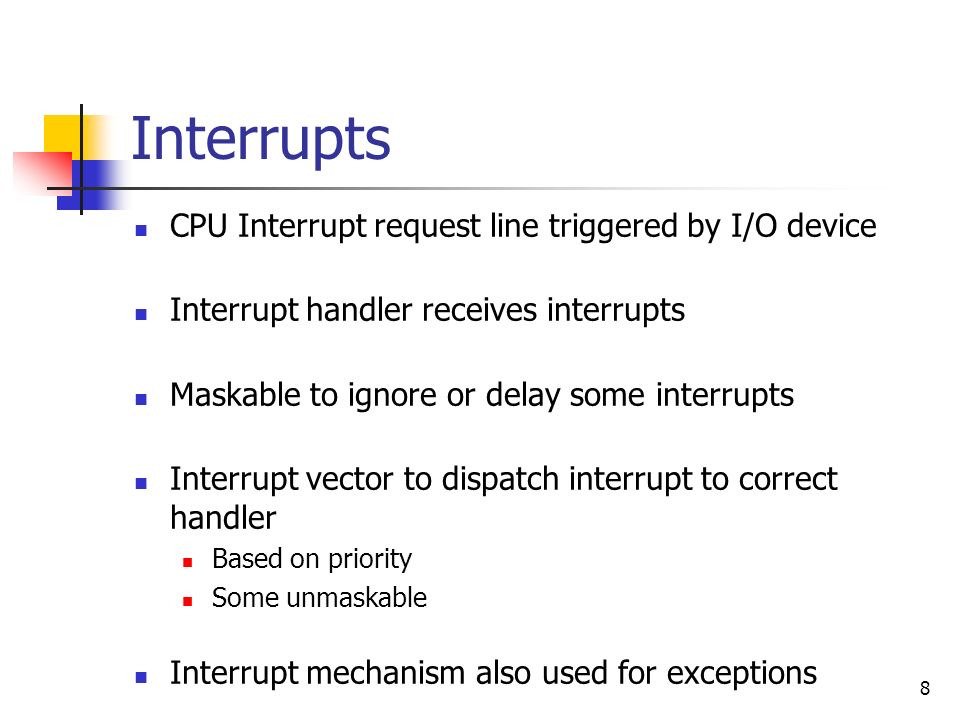 8 Interrupts CPU Interrupt request line triggered by I/O device Interrupt handler receives interrupts Maskable to ignore or delay some interrupts Inte