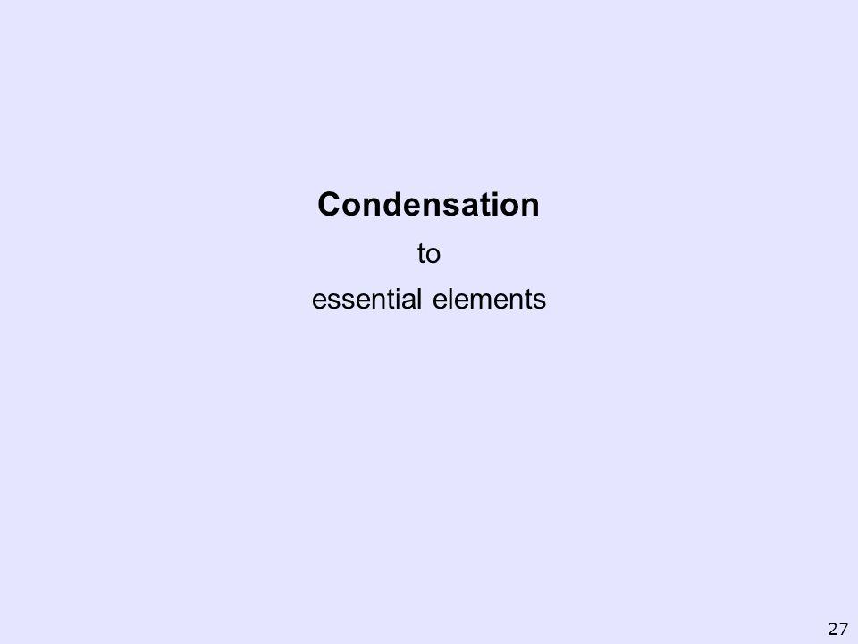 Condensation to essential elements 27