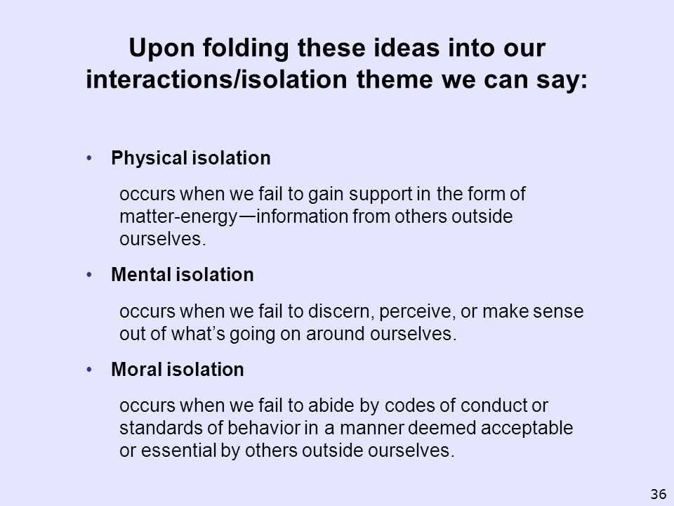 Upon folding these ideas into our interactions/isolation theme we can say: Physical isolation occurs when we fail to gain support in the form of matter-energy information from others outside ourselves.