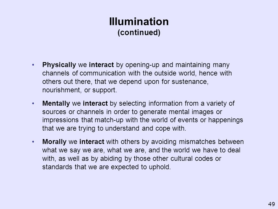 Illumination (continued) Physically we interact by opening up and maintaining many channels of communication with the outside world, hence with others out there, that we depend upon for sustenance, nourishment, or support.