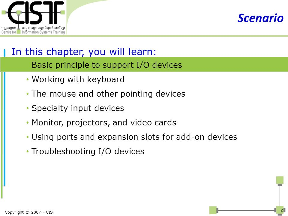 Copyright © 2007 - CIST 3 Scenario In this chapter, you will learn: Basic principle to support I/O devices Working with keyboard The mouse and other p