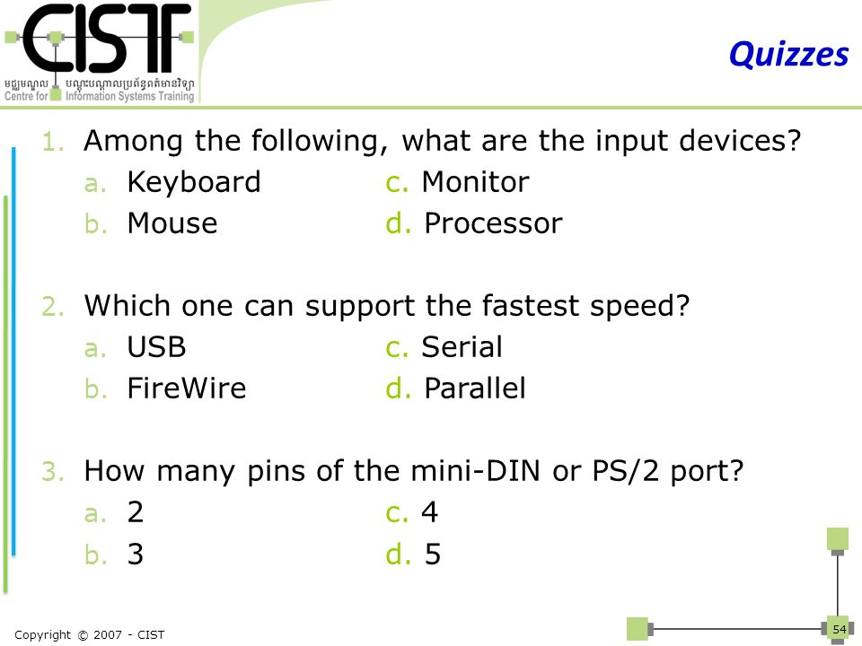 Copyright © 2007 - CIST 54 Quizzes 1. Among the following, what are the input devices? a. Keyboardc. Monitor b. Moused. Processor 2. Which one can sup
