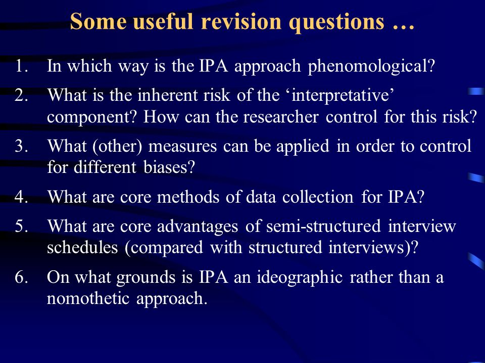 Some useful revision questions … 1.In which way is the IPA approach phenomological? 2.What is the inherent risk of the interpretative component? How c