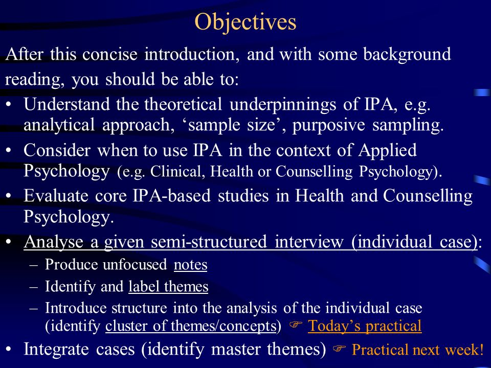 Objectives After this concise introduction, and with some background reading, you should be able to: Understand the theoretical underpinnings of IPA,