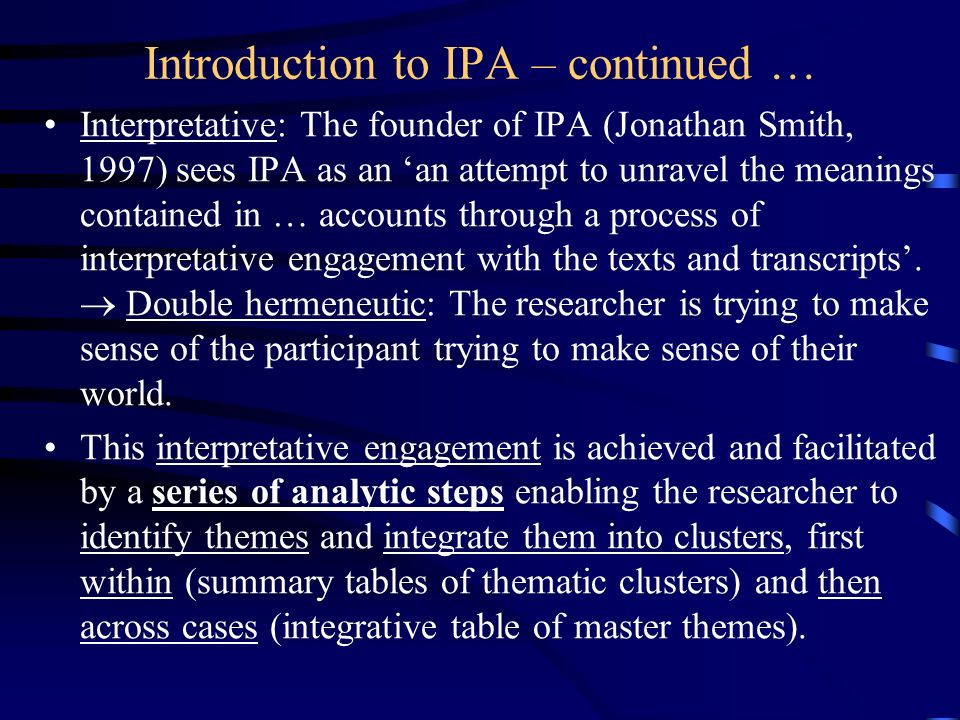Introduction to IPA – continued … Interpretative: The founder of IPA (Jonathan Smith, 1997) sees IPA as an an attempt to unravel the meanings containe