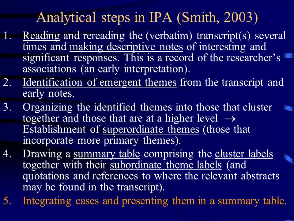 Analytical steps in IPA (Smith, 2003) 1.Reading and rereading the (verbatim) transcript(s) several times and making descriptive notes of interesting a