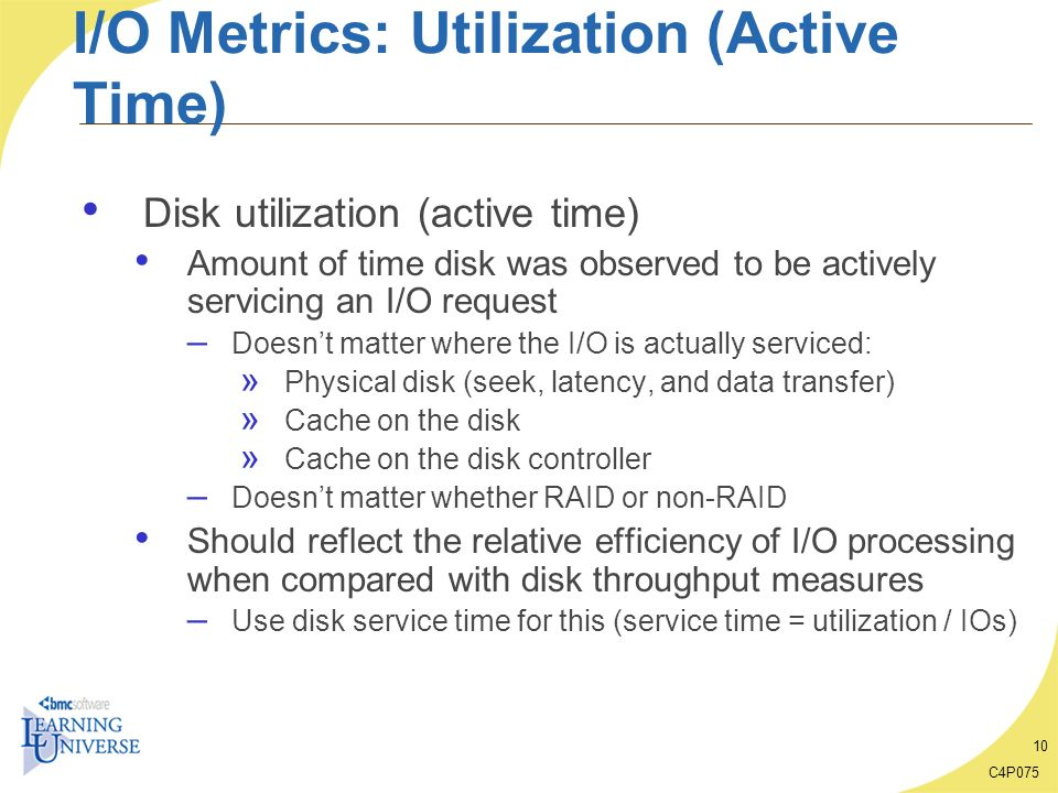 C4P075 10 I/O Metrics: Utilization (Active Time) Disk utilization (active time) Amount of time disk was observed to be actively servicing an I/O reque