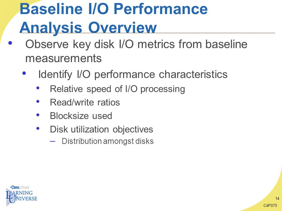 C4P075 14 Baseline I/O Performance Analysis Overview Observe key disk I/O metrics from baseline measurements Identify I/O performance characteristics