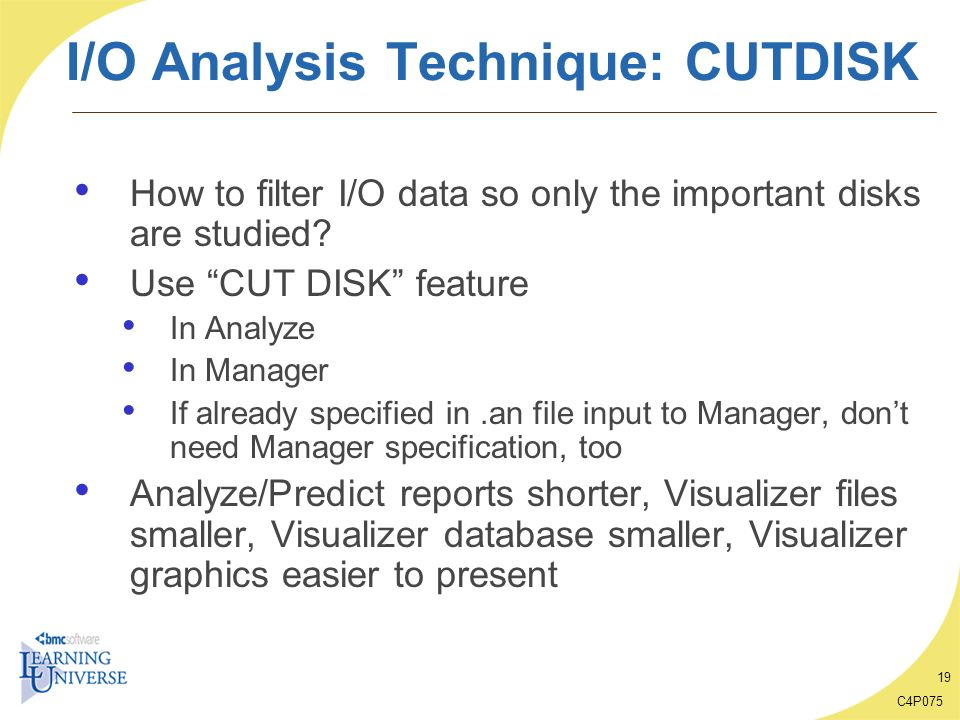C4P075 19 I/O Analysis Technique: CUTDISK How to filter I/O data so only the important disks are studied? Use CUT DISK feature In Analyze In Manager I