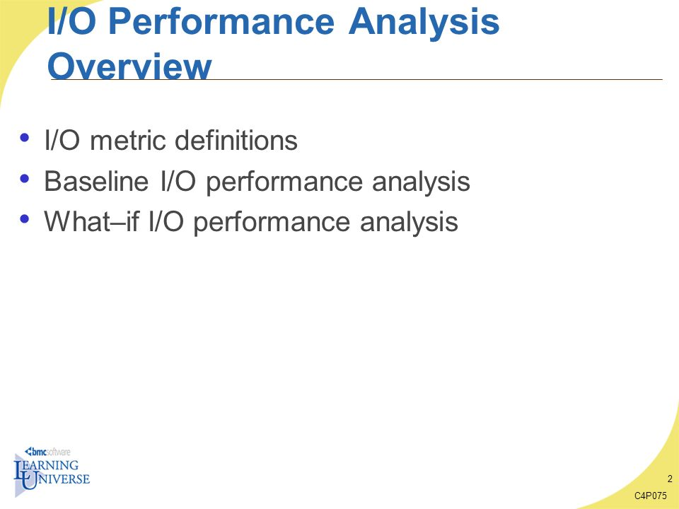 C4P075 13 Baseline I/O Performance Analysis Overview Observe key disk I/O metrics from baseline measurements Identify I/O patterns For the system For a disk or group of disks – Distribution amongst disks For a workload/transaction Determine how important I/O is to overall performance