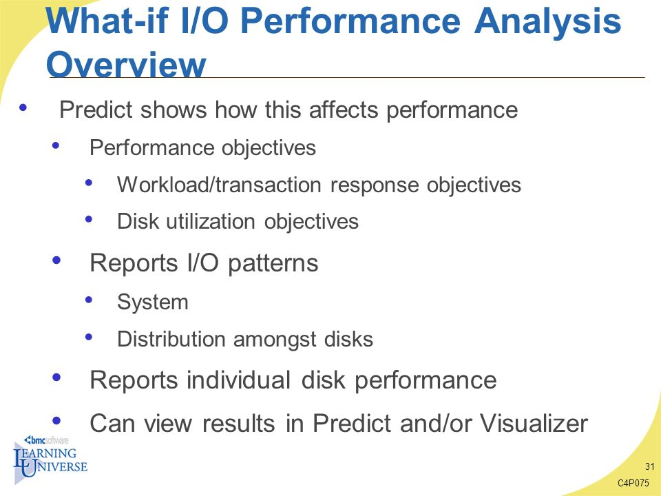C4P075 31 What-if I/O Performance Analysis Overview Predict shows how this affects performance Performance objectives Workload/transaction response ob