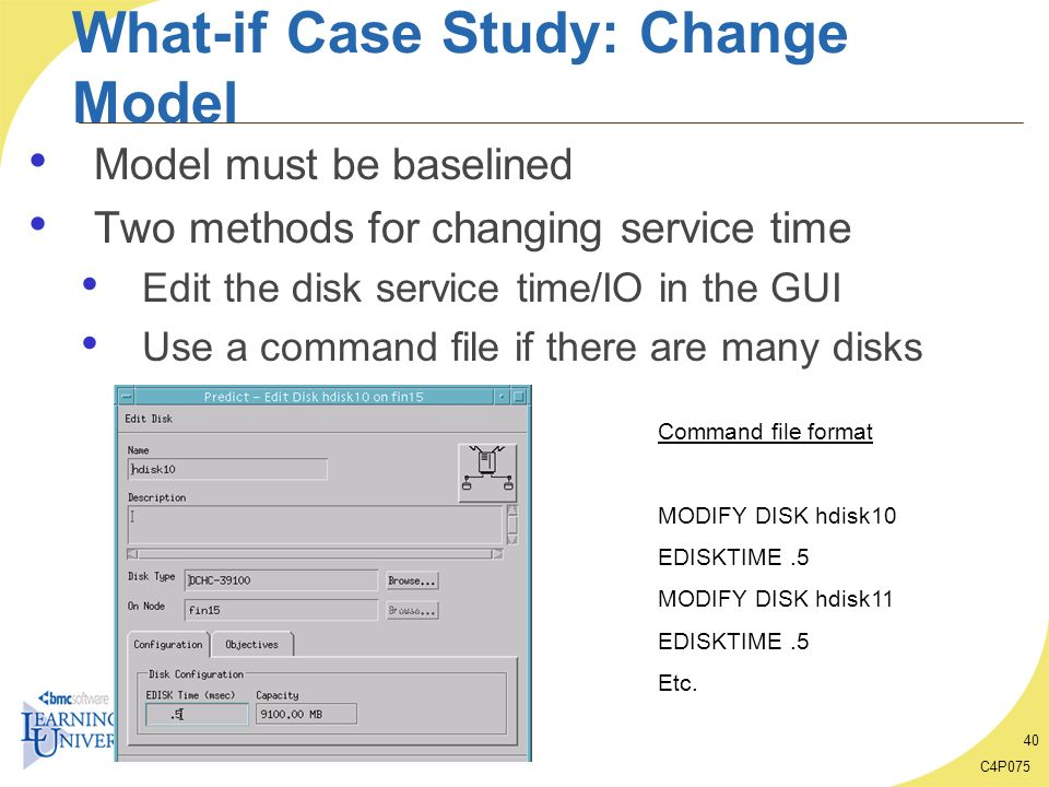 C4P075 40 What-if Case Study: Change Model Model must be baselined Two methods for changing service time Edit the disk service time/IO in the GUI Use