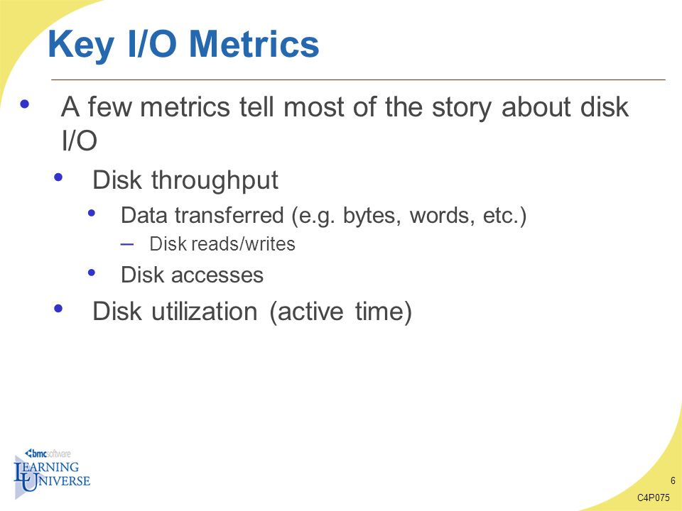 C4P075 6 Key I/O Metrics A few metrics tell most of the story about disk I/O Disk throughput Data transferred (e.g. bytes, words, etc.) – Disk reads/w