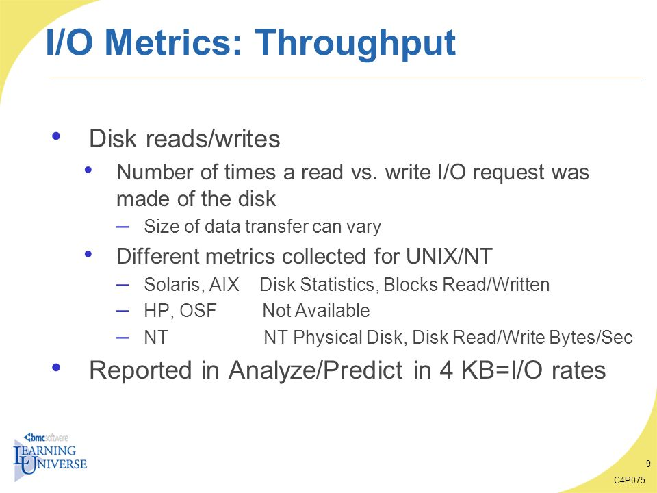 C4P075 9 I/O Metrics: Throughput Disk reads/writes Number of times a read vs. write I/O request was made of the disk – Size of data transfer can vary