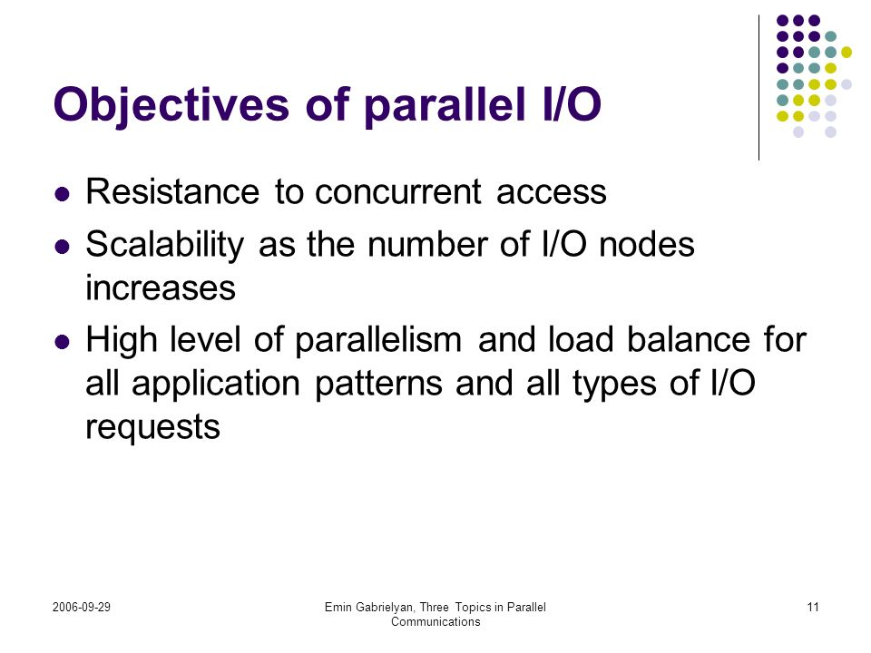 2006-09-29Emin Gabrielyan, Three Topics in Parallel Communications 11 Objectives of parallel I/O Resistance to concurrent access Scalability as the nu
