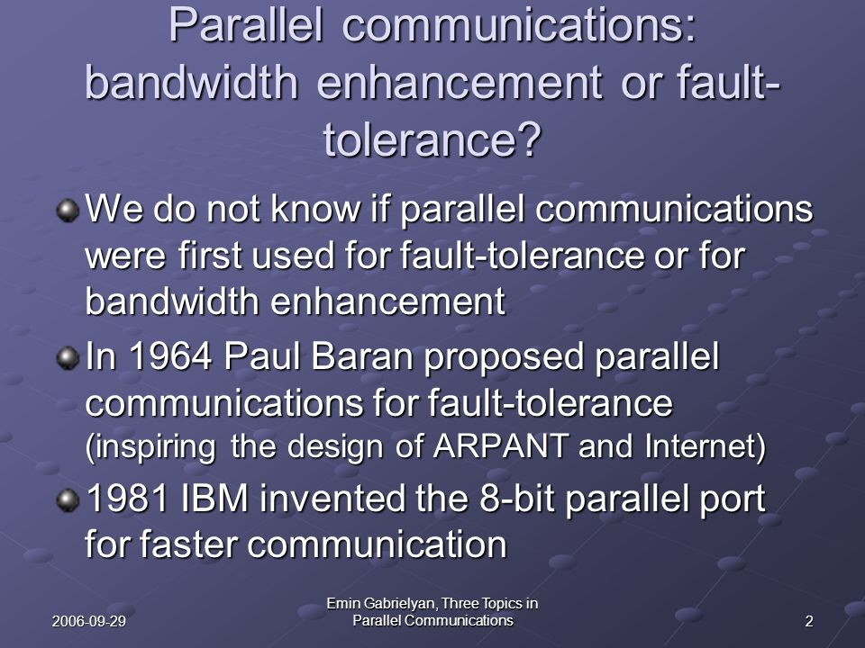 32006-09-29 Emin Gabrielyan, Three Topics in Parallel Communications Bandwidth enhancement by parallelizing the sources and sinks Bandwidth enhancement can be achieved by adding parallel paths But a greater capacity enhancement is achieved if we can replace the senders and destinations with parallel sources and sinks This is possible in parallel I/O (first topic of the thesis)