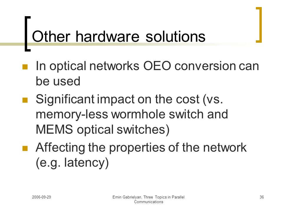 2006-09-29Emin Gabrielyan, Three Topics in Parallel Communications 36 Other hardware solutions In optical networks OEO conversion can be used Signific