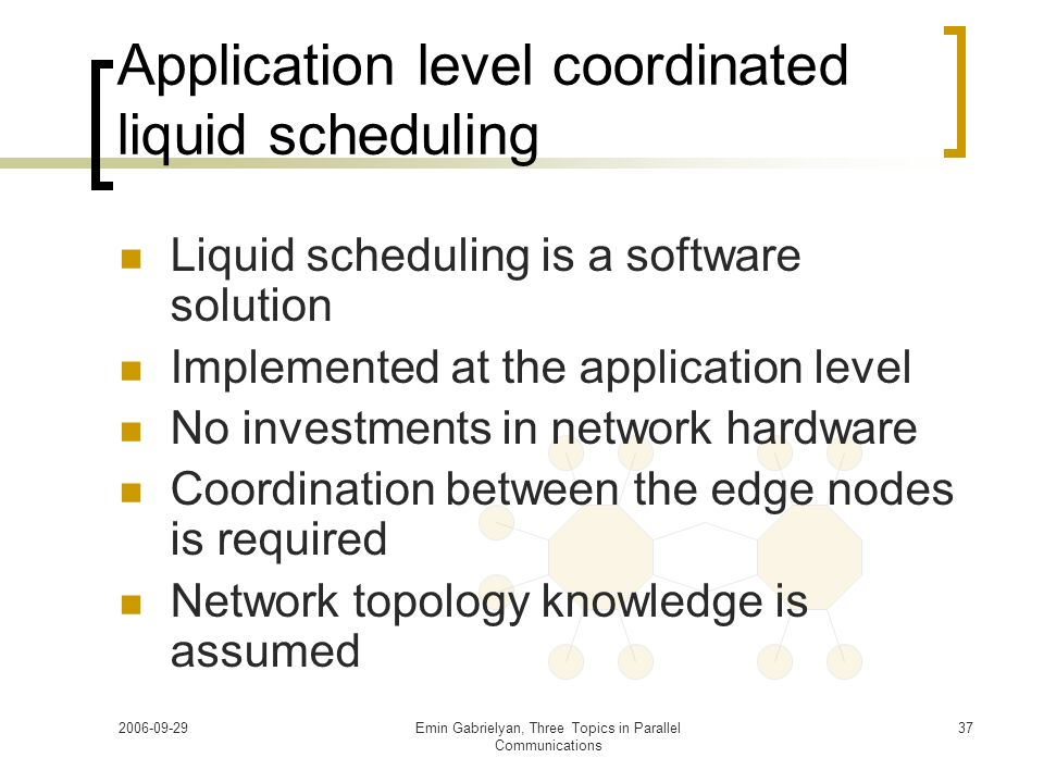 2006-09-29Emin Gabrielyan, Three Topics in Parallel Communications 37 Application level coordinated liquid scheduling Liquid scheduling is a software