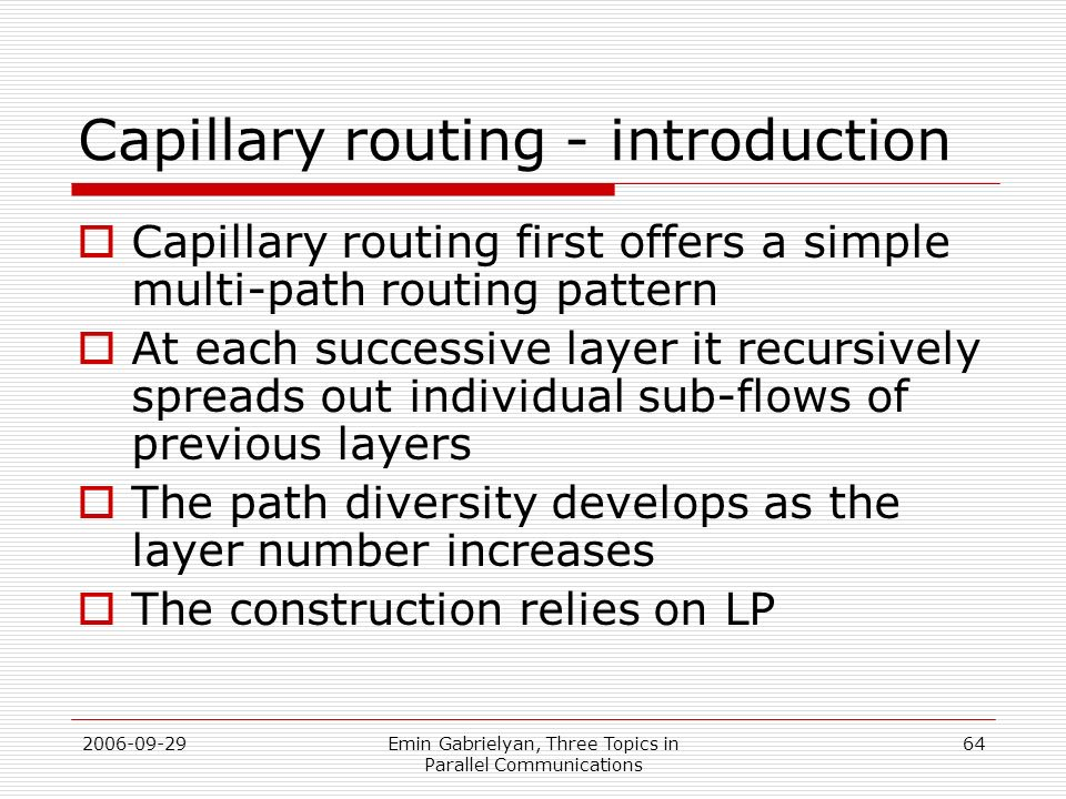 2006-09-29Emin Gabrielyan, Three Topics in Parallel Communications 64 Capillary routing - introduction Capillary routing first offers a simple multi-p