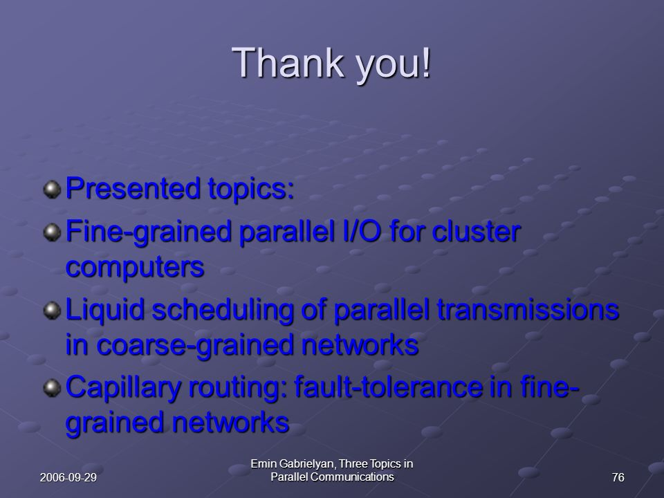 762006-09-29 Emin Gabrielyan, Three Topics in Parallel Communications Thank you! Presented topics: Fine-grained parallel I/O for cluster computers Liq